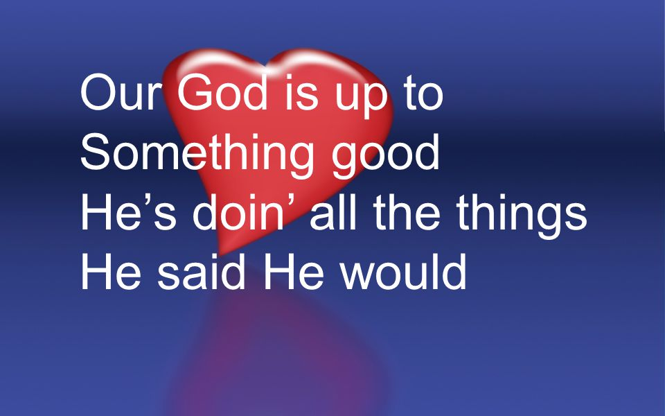 Our God is up to Something good He's doin' all the things He said He would