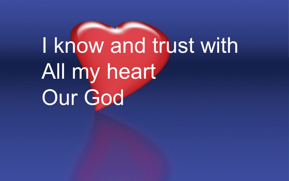 I know and trust with All my heart Our God