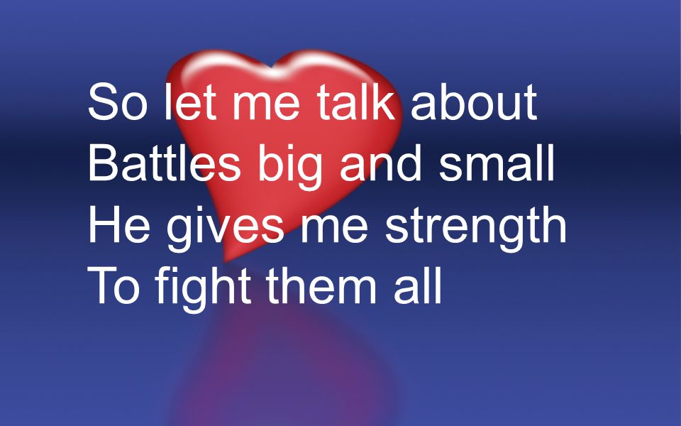 So let me talk about Battles big and small He gives me strength To fight them all