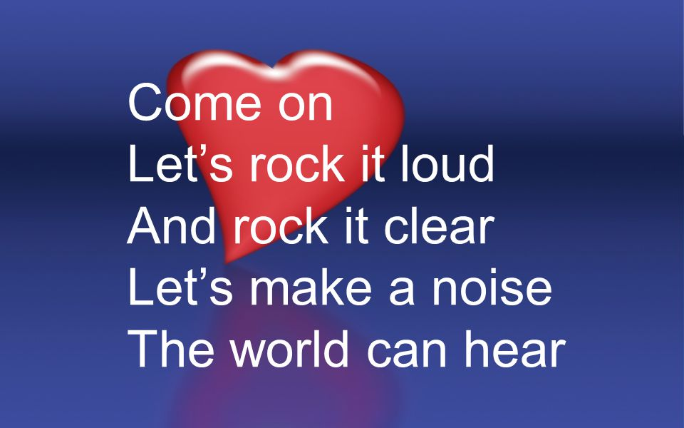 Come on Let's rock it loud And rock it clear Let's make a noise The world can hear