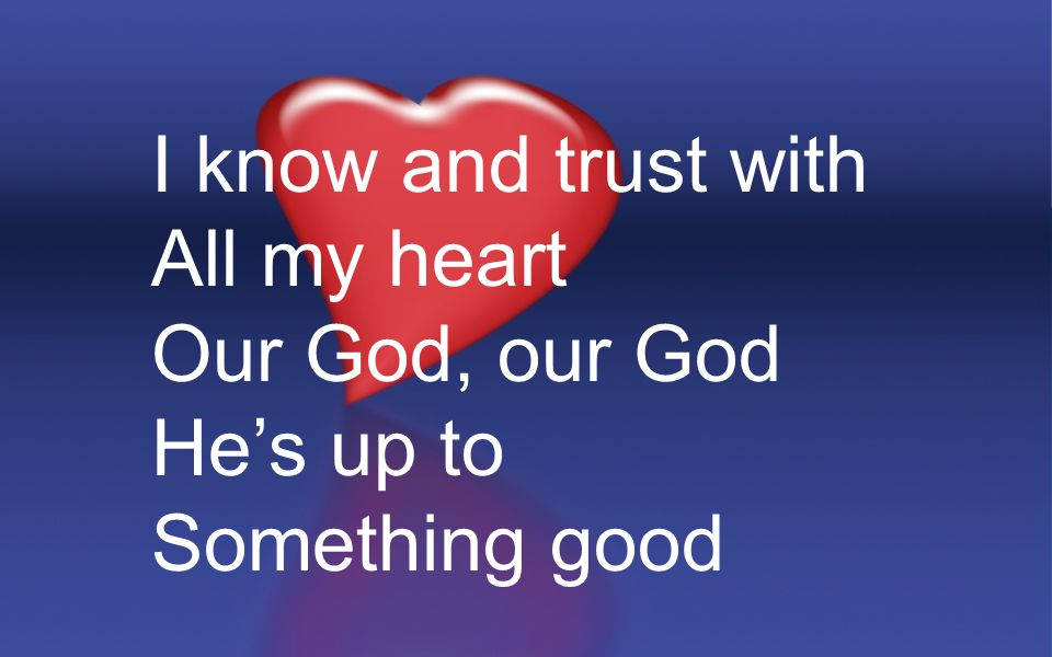 I know and trust with All my heart Our God, our God He's up to Something good