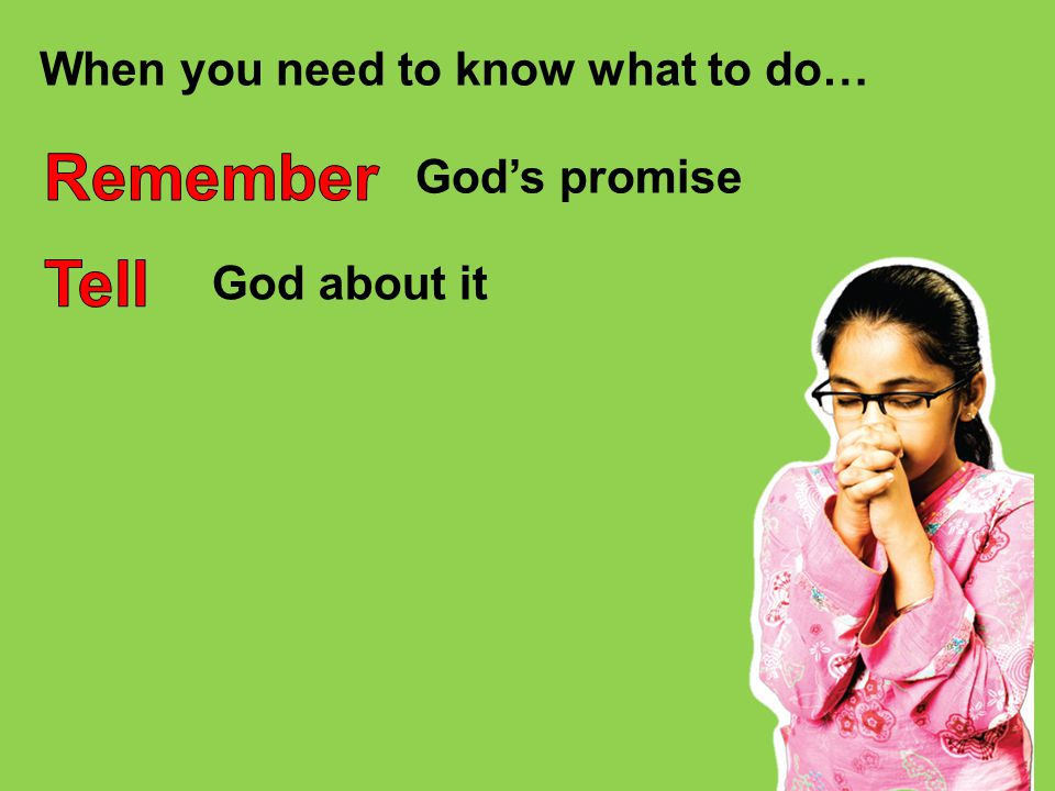 Remember Tell When you need to know what to do… God's promise