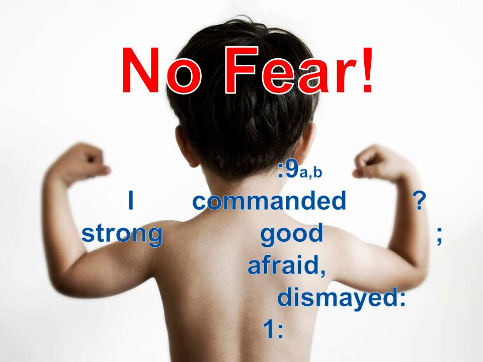 No Fear! Joshua 1:9a,b Have I not commanded thee