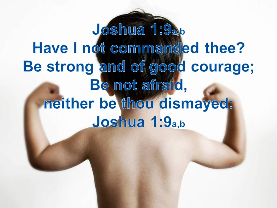 Have I not commanded thee Be strong and of good courage;