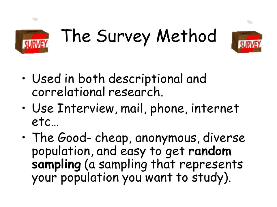The Survey Method Used in both descriptional and correlational research. Use Interview, mail, phone, internet etc…