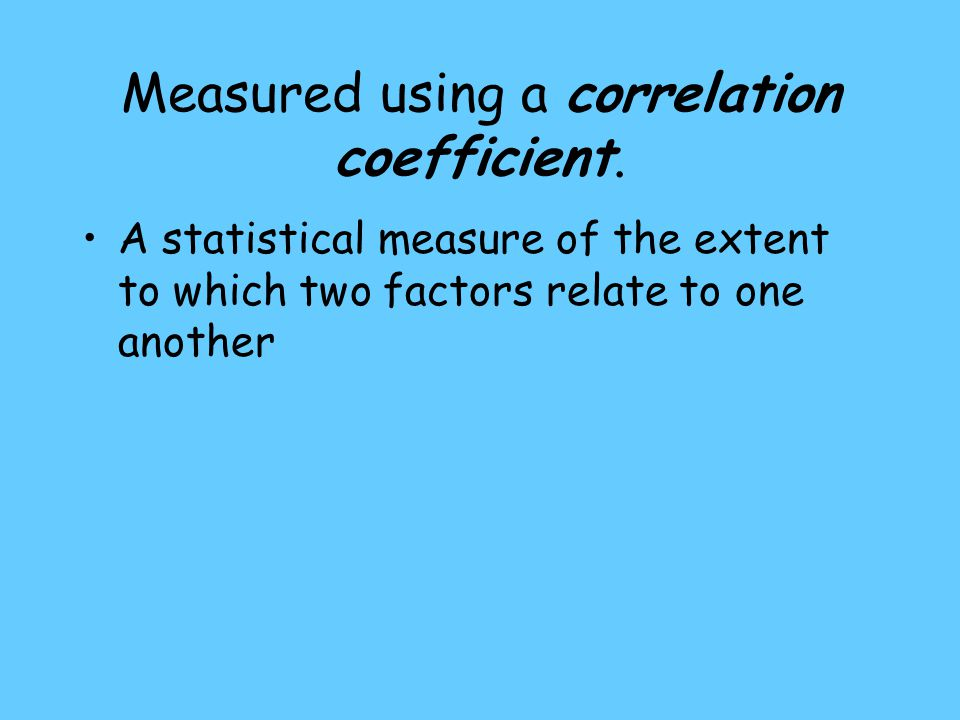 Measured using a correlation coefficient.