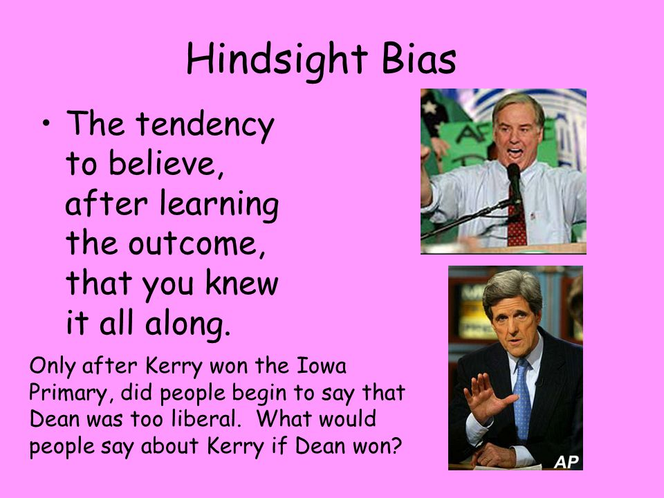 Hindsight Bias The tendency to believe, after learning the outcome, that you knew it all along.