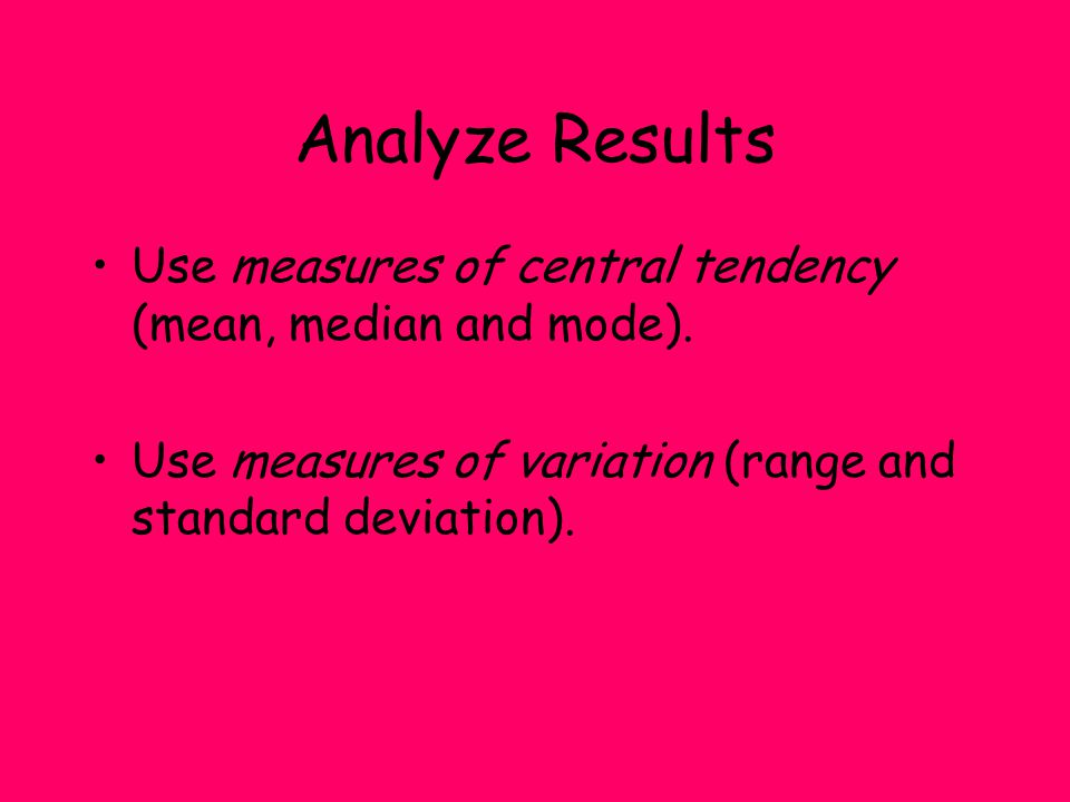 Analyze Results Use measures of central tendency (mean, median and mode).