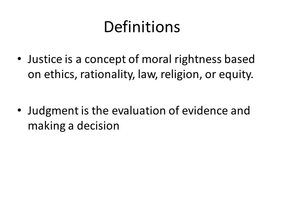 Definitions Justice is a concept of moral rightness based on ethics, rationality, law, religion, or equity.