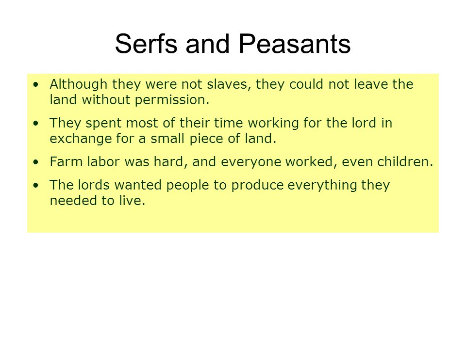 Serfs and Peasants Although they were not slaves, they could not leave the land without permission.