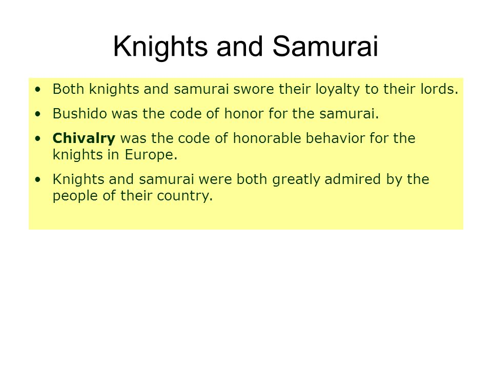 Knights and Samurai Both knights and samurai swore their loyalty to their lords. Bushido was the code of honor for the samurai.