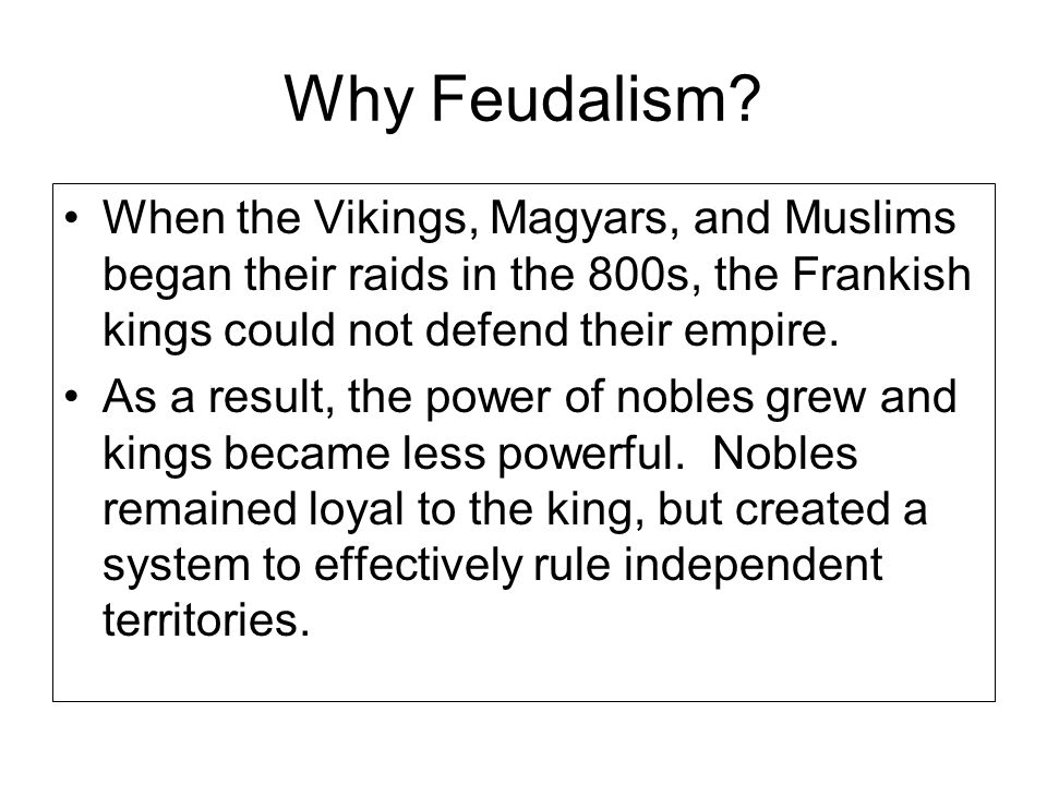 Why Feudalism When the Vikings, Magyars, and Muslims began their raids in the 800s, the Frankish kings could not defend their empire.