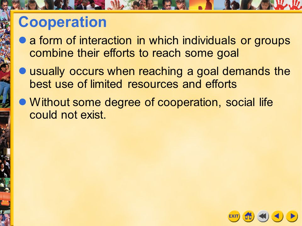 Cooperation a form of interaction in which individuals or groups combine their efforts to reach some goal.
