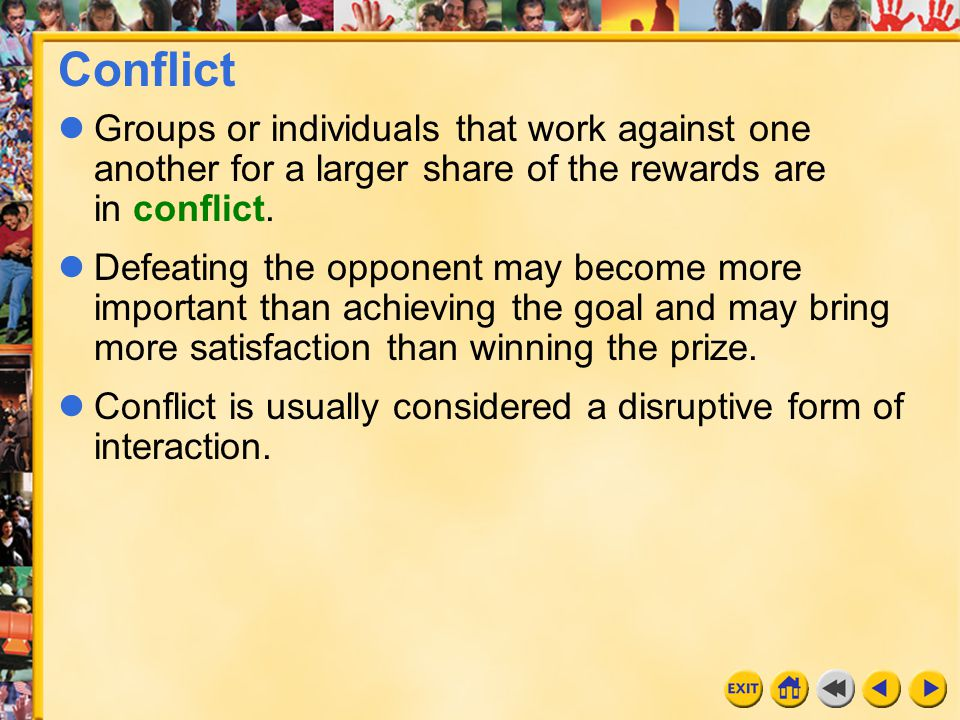 Conflict Groups or individuals that work against one another for a larger share of the rewards are in conflict.