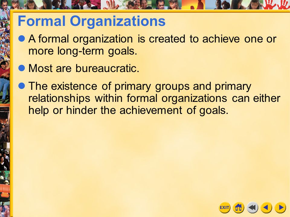 Formal Organizations A formal organization is created to achieve one or more long-term goals. Most are bureaucratic.