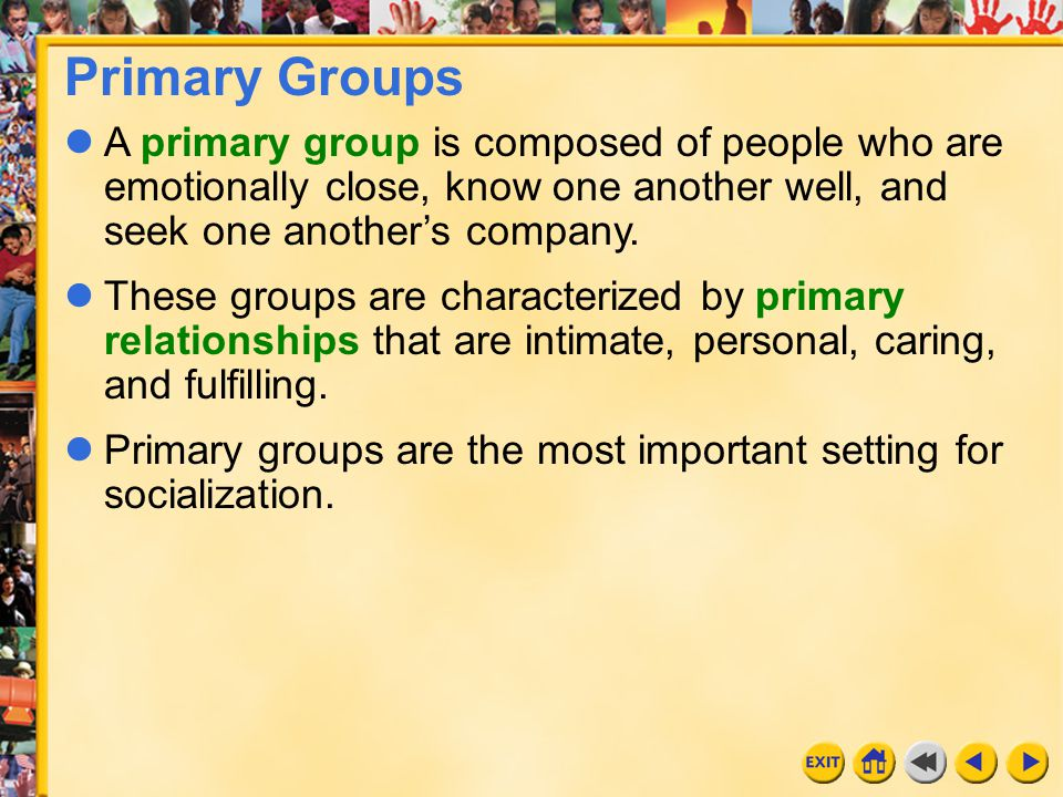 Primary Groups A primary group is composed of people who are emotionally close, know one another well, and seek one another's company.