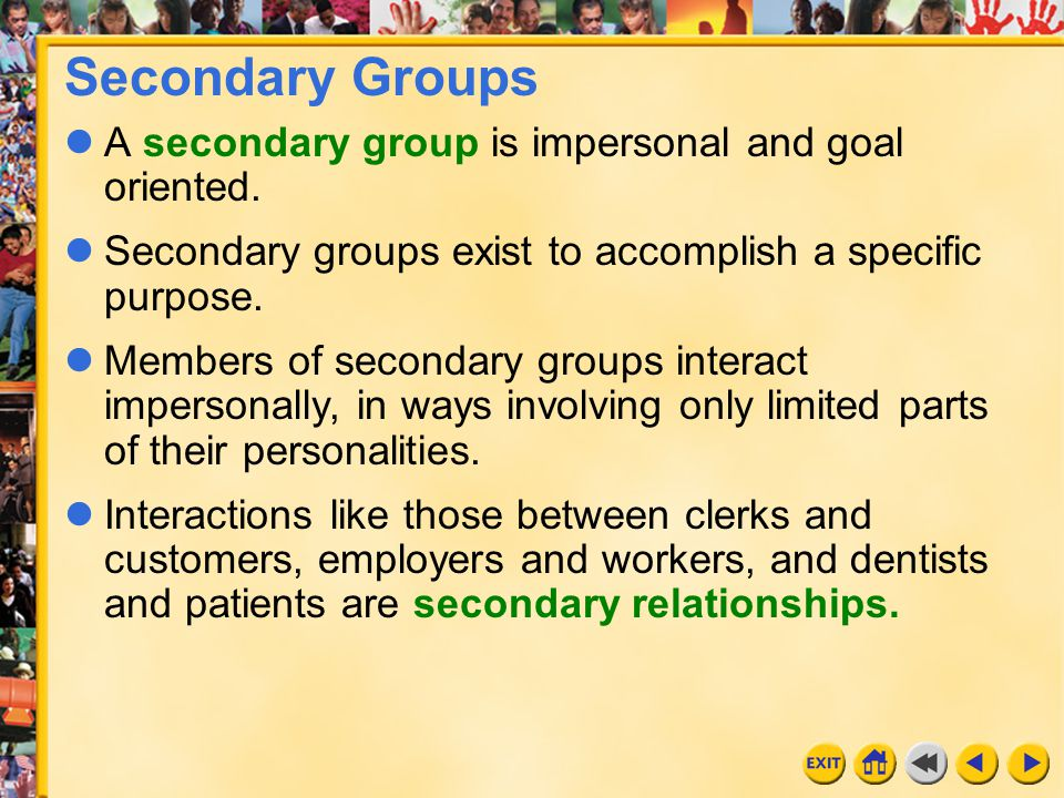 Secondary Groups A secondary group is impersonal and goal oriented.