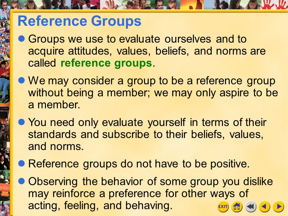 Reference Groups Groups we use to evaluate ourselves and to acquire attitudes, values, beliefs, and norms are called reference groups.