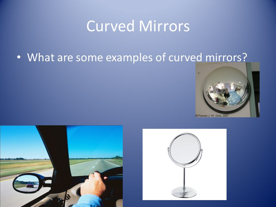 Curved Mirrors What are some examples of curved mirrors