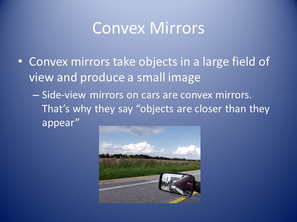 Convex Mirrors Convex mirrors take objects in a large field of view and produce a small image.