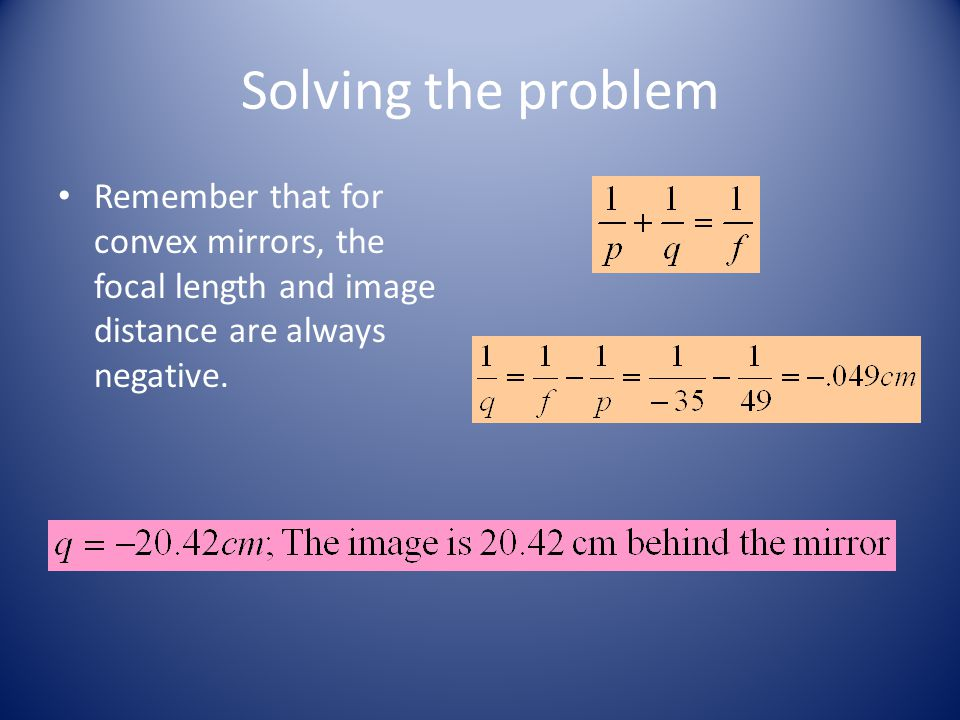 Solving the problem Remember that for convex mirrors, the focal length and image distance are always negative.
