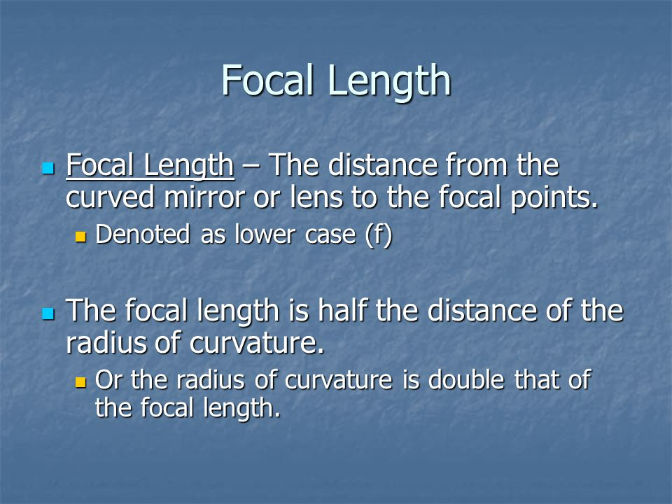 Focal Length Focal Length – The distance from the curved mirror or lens to the focal points. Denoted as lower case (f)