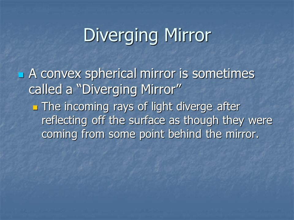 Diverging Mirror A convex spherical mirror is sometimes called a Diverging Mirror