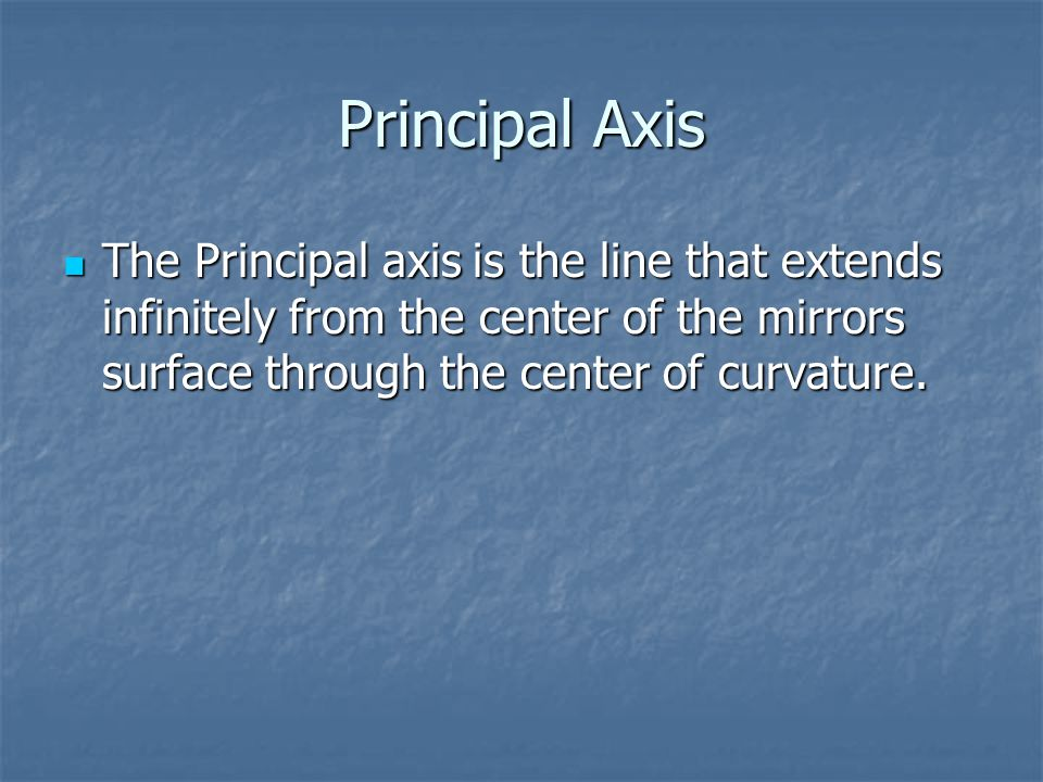 Principal Axis The Principal axis is the line that extends infinitely from the center of the mirrors surface through the center of curvature.