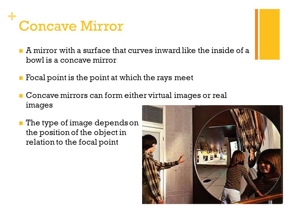 Concave Mirror A mirror with a surface that curves inward like the inside of a bowl is a concave mirror.