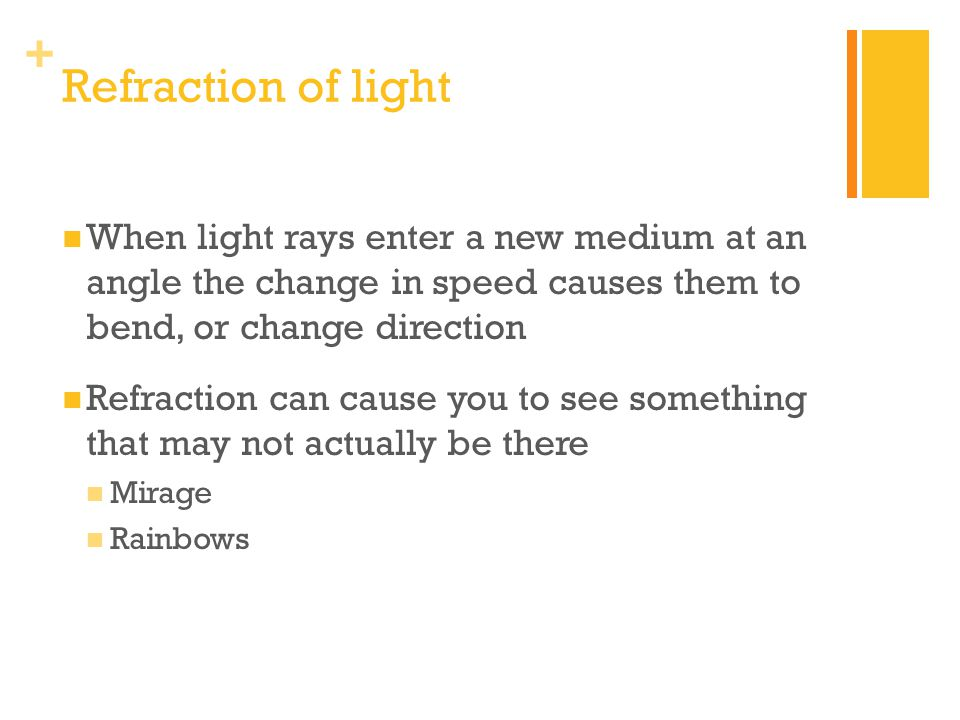 Refraction of light When light rays enter a new medium at an angle the change in speed causes them to bend, or change direction.