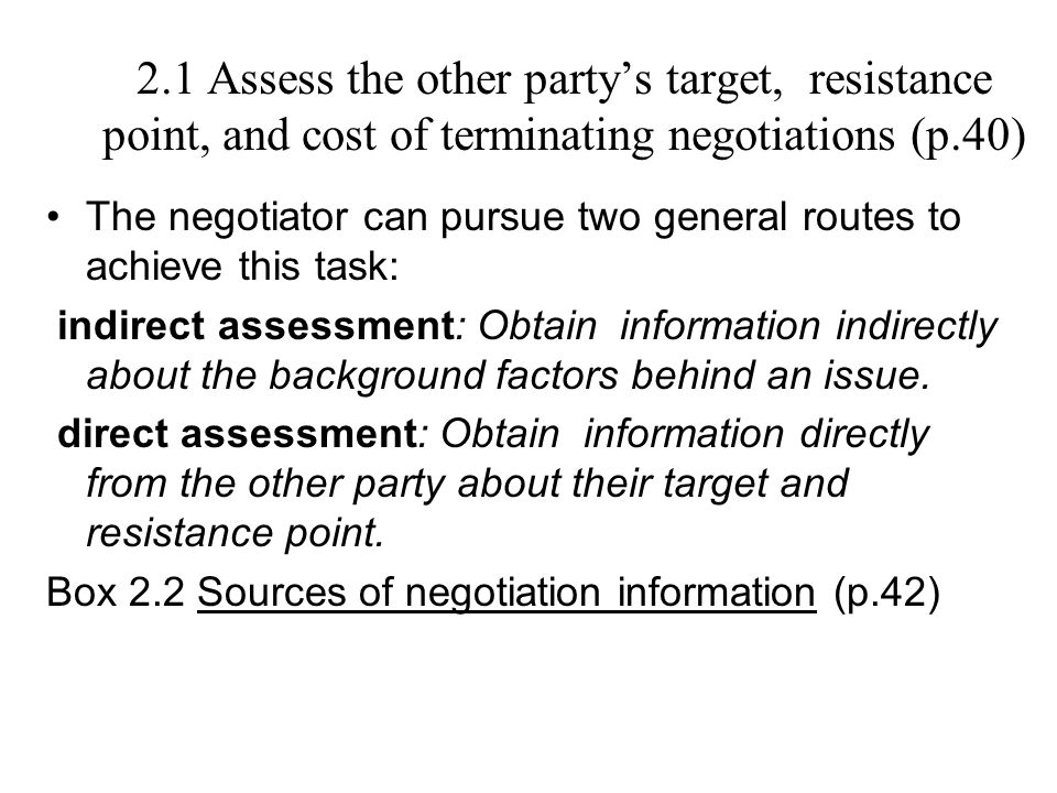 2.1 Assess the other party's target, resistance point, and cost of terminating negotiations (p.40)