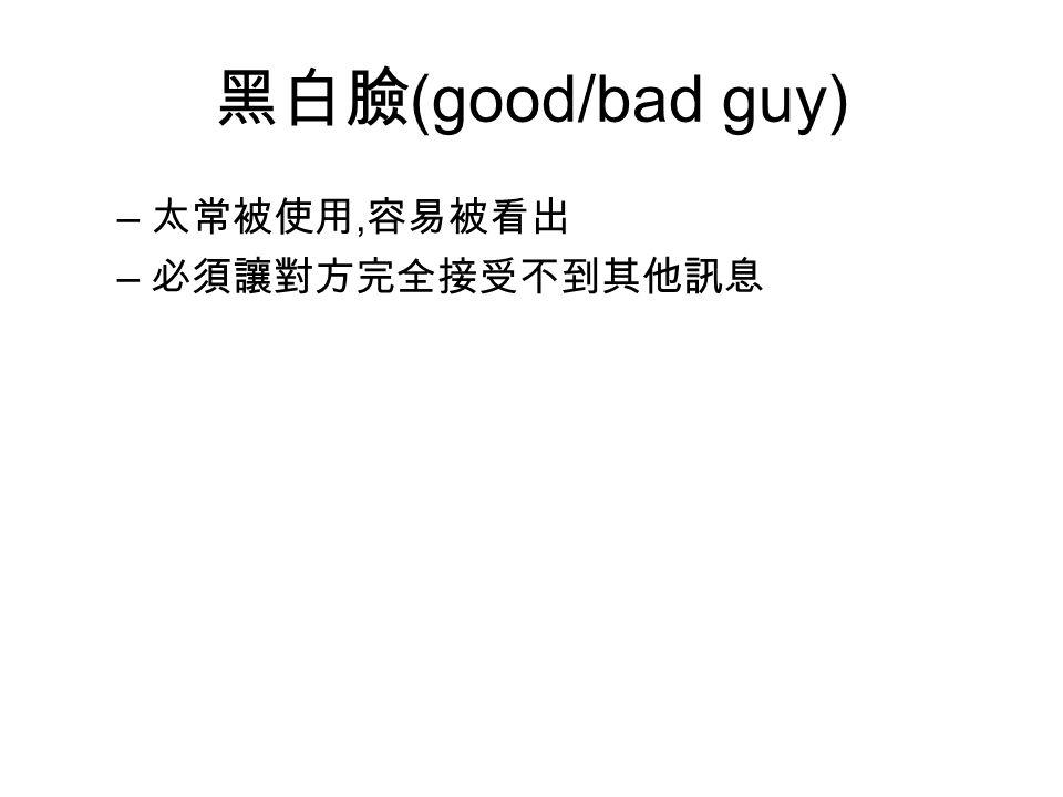 黑白臉(good/bad guy) 太常被使用,容易被看出 必須讓對方完全接受不到其他訊息