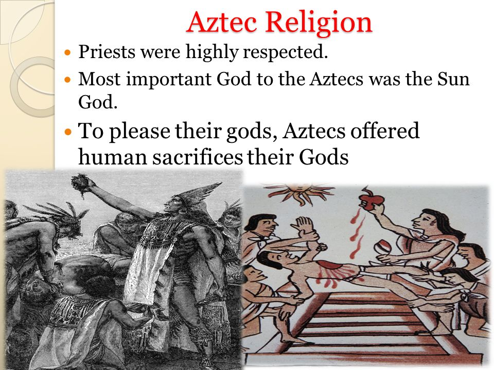 Aztec Religion Priests were highly respected. Most important God to the Aztecs was the Sun God.
