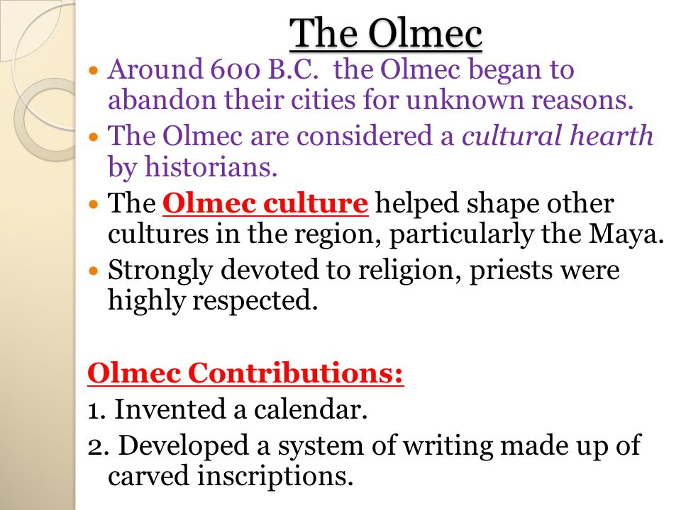 The Olmec Around 600 B.C. the Olmec began to abandon their cities for unknown reasons. The Olmec are considered a cultural hearth by historians.