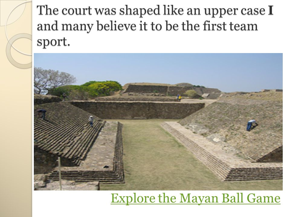 The court was shaped like an upper case I and many believe it to be the first team sport.