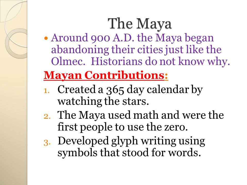 The Maya Around 900 A.D. the Maya began abandoning their cities just like the Olmec. Historians do not know why.