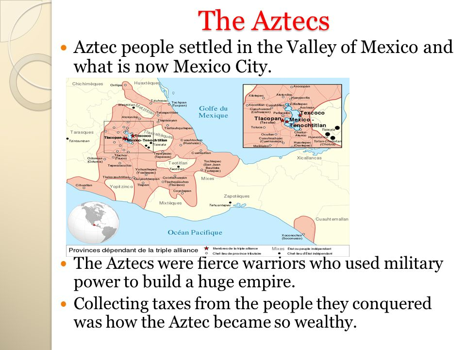 The Aztecs Aztec people settled in the Valley of Mexico and what is now Mexico City.