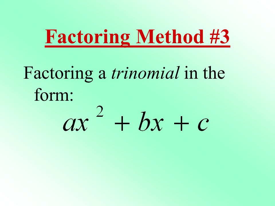 Factoring Method #3 Factoring a trinomial in the form: