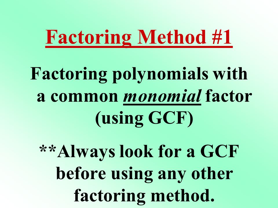 Factoring Method #1 Factoring polynomials with a common monomial factor (using GCF)