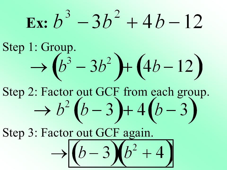 Ex: Step 1: Group. Step 2: Factor out GCF from each group.