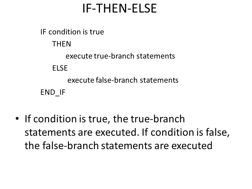 IF-THEN-ELSE IF condition is true. THEN. execute true-branch statements. ELSE. execute false-branch statements.