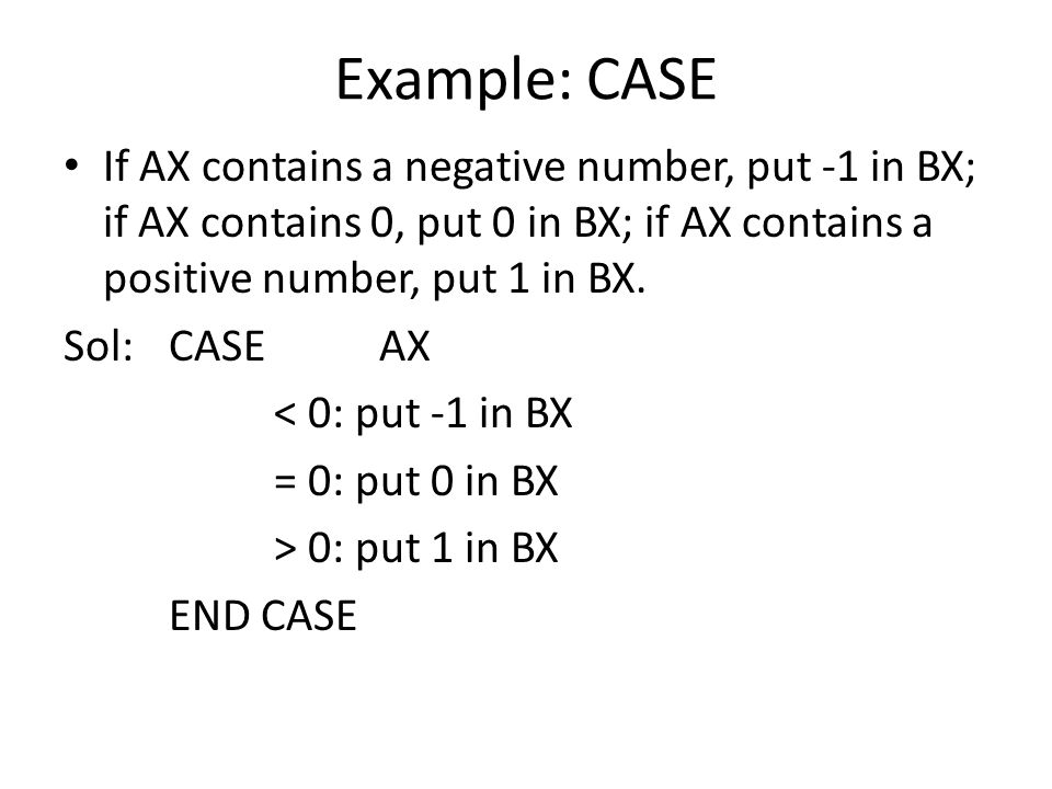 Example: CASE If AX contains a negative number, put -1 in BX; if AX contains 0, put 0 in BX; if AX contains a positive number, put 1 in BX.