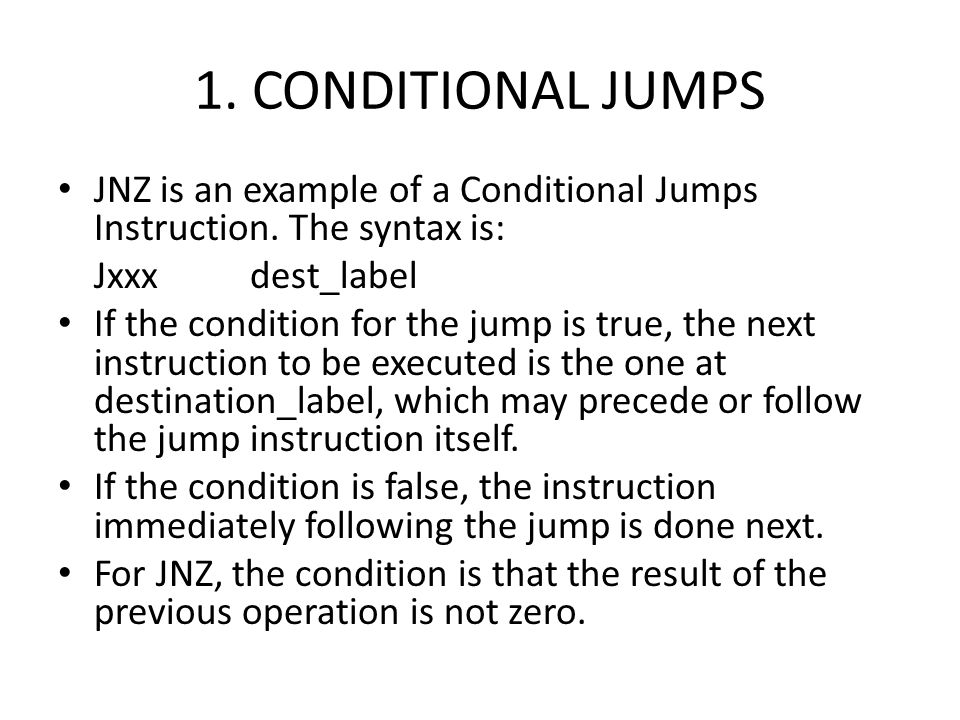 1. CONDITIONAL JUMPS JNZ is an example of a Conditional Jumps Instruction. The syntax is: Jxxx dest_label.
