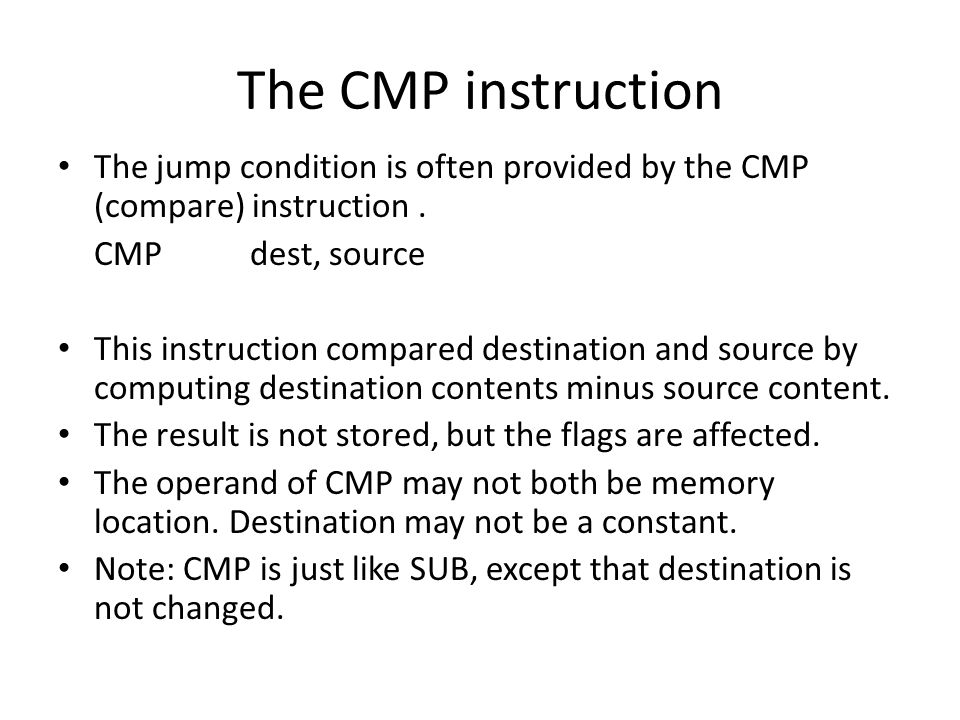 The CMP instruction The jump condition is often provided by the CMP (compare) instruction . CMP dest, source.