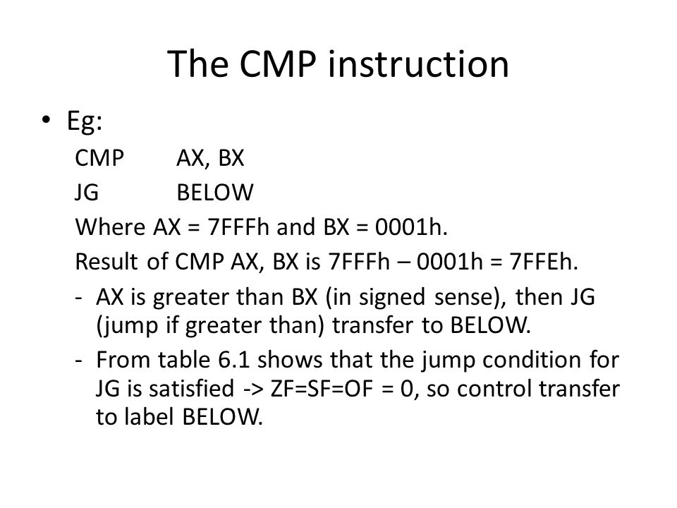 The CMP instruction Eg: CMP AX, BX JG BELOW