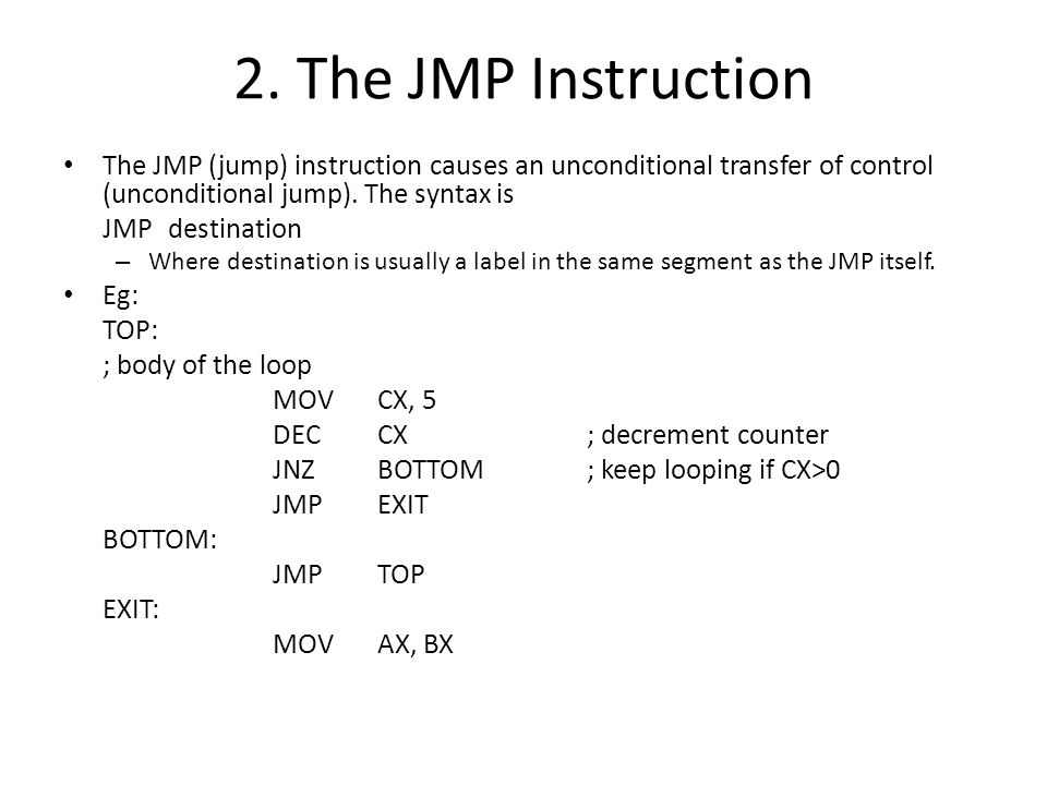 2. The JMP Instruction The JMP (jump) instruction causes an unconditional transfer of control (unconditional jump). The syntax is.
