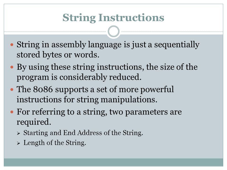 String Instructions String in assembly language is just a sequentially stored bytes or words.