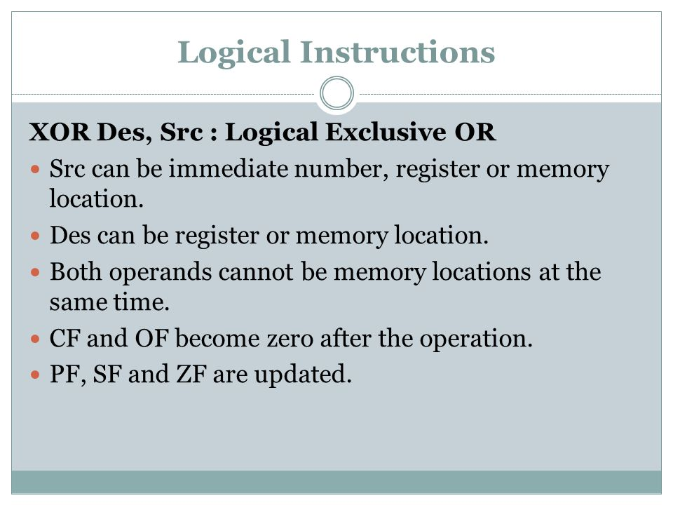 Logical Instructions XOR Des, Src : Logical Exclusive OR