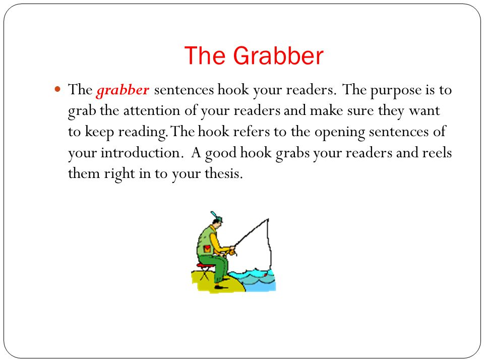 good attention grabbers for expository essays An attention getter, also known as an attention grabber, hook, or hook sentence, refers to the first 1-4 sentences of an essay and is always found in the introductory paragraph it consists of an intriguing opening that is designed to grab your reader's attention.