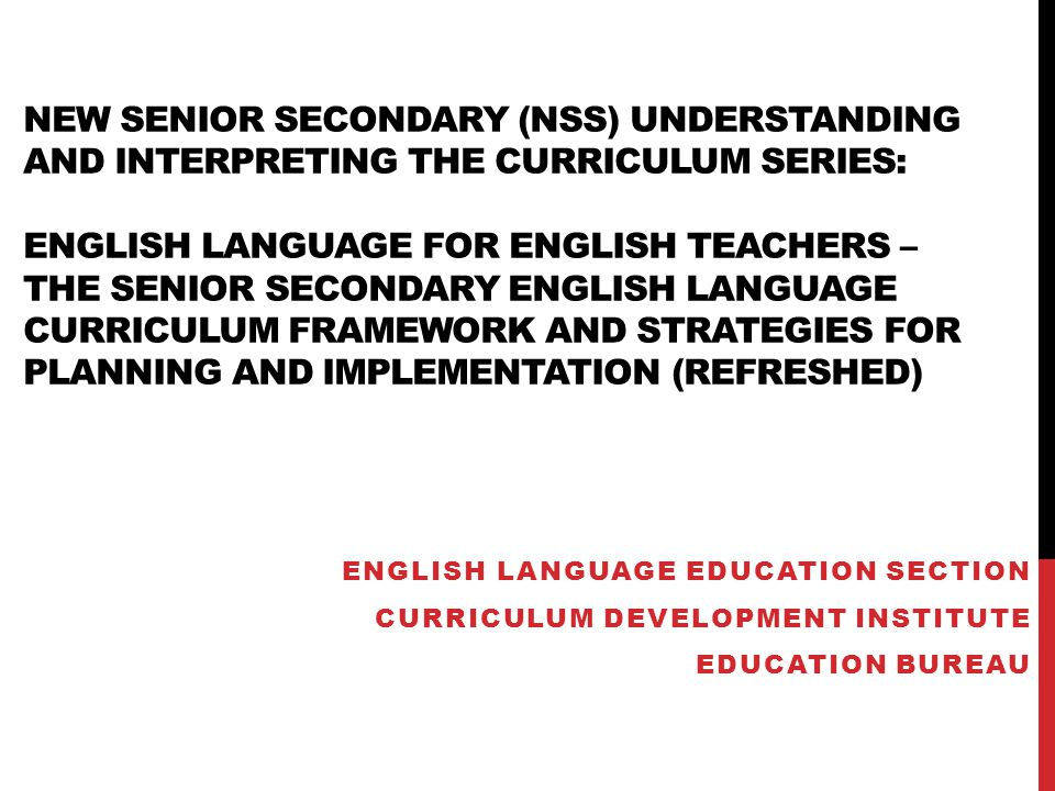 New Senior Secondary (NSS) Understanding and Interpreting the Curriculum Series: English Language for English Teachers – the senior secondary English Language curriculum framework and strategies for planning and implementation (Refreshed)